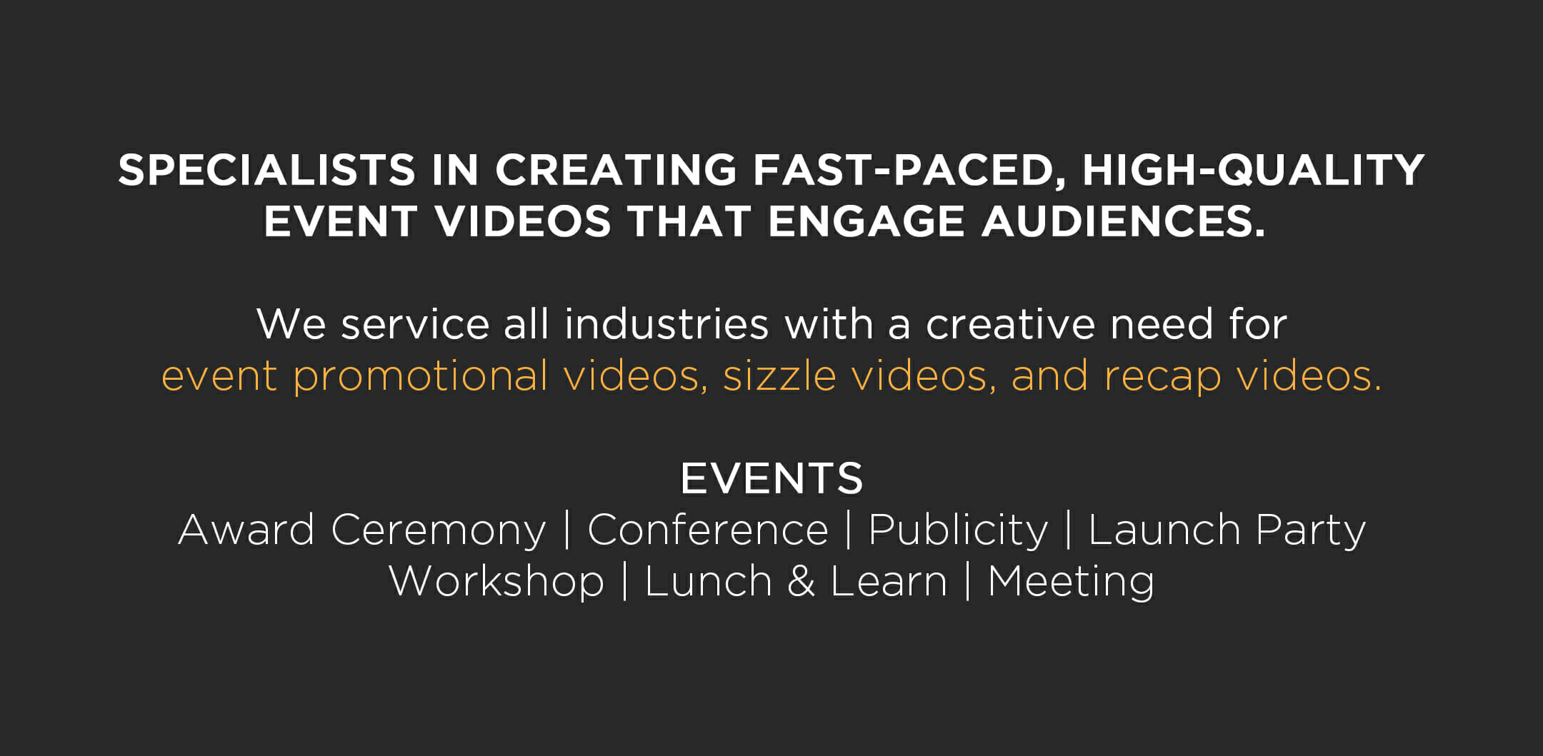 SPECIALISTS IN CREATING FAST-PACED, HIGH-QUALITY EVENT VIDEOS THAT ENGAGE AUDIENCES. We service all industries with a creative need for event promotional videos, sizzle videos, and recap videos. EVENTS Award Ceremony | Conference | Publicity | Launch Party Workshop | Lunch & Learn | Meeting